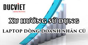 Vì sao Laptop cũ dòng doanh nhân lại được ưa chuộng và trở thành xu hướng tại Việt Nam?